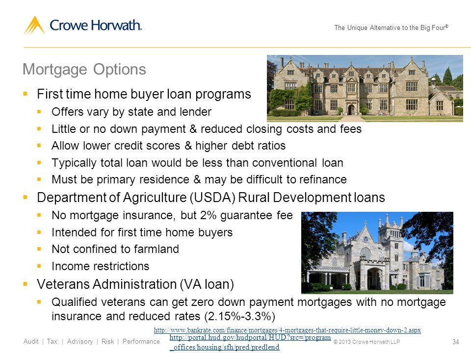 The Unique Alternative to the Big Four ® © 2013 Crowe Horwath LLP 34 Audit | Tax | Advisory | Risk | Performance Mortgage Options  First time home buyer loan programs  Offers vary by state and lender  Little or no down payment & reduced closing costs and fees  Allow lower credit scores & higher debt ratios  Typically total loan would be less than conventional loan  Must be primary residence & may be difficult to refinance  Department of Agriculture (USDA) Rural Development loans  No mortgage insurance, but 2% guarantee fee  Intended for first time home buyers  Not confined to farmland  Income restrictions  Veterans Administration (VA loan)  Qualified veterans can get zero down payment mortgages with no mortgage insurance and reduced rates (2.15%-3.3%) http://portal.hud.gov/hudportal/HUD src=/program _offices/housing/sfh/pred/predlend http://www.bankrate.com/finance/mortgages/4-mortgages-that-require-little-money-down-2.aspx