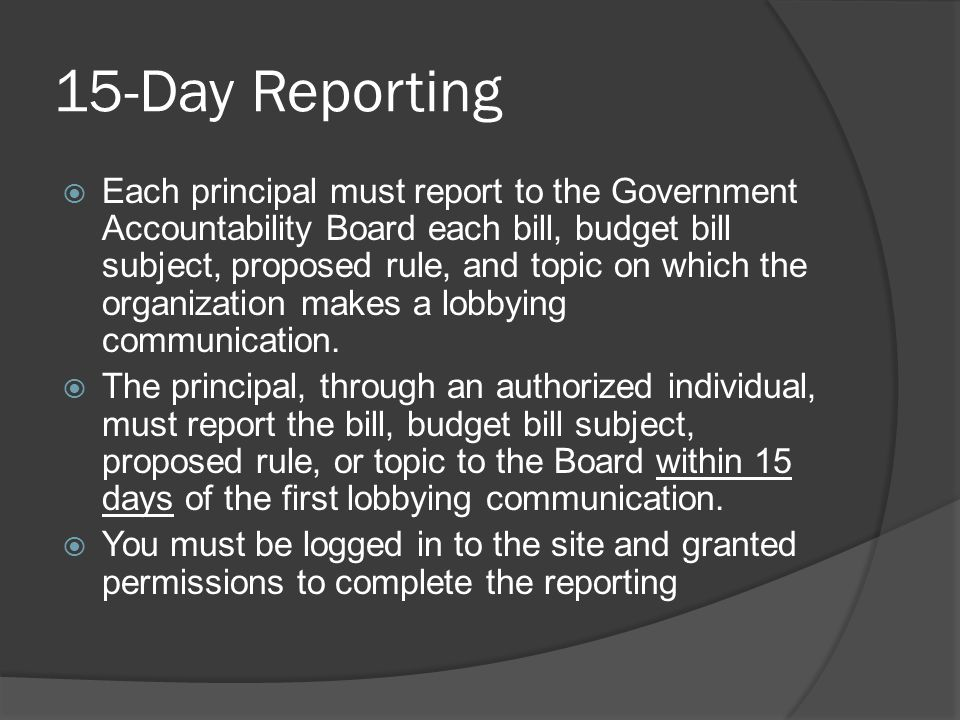 15-Day Reporting  Each principal must report to the Government Accountability Board each bill, budget bill subject, proposed rule, and topic on which the organization makes a lobbying communication.