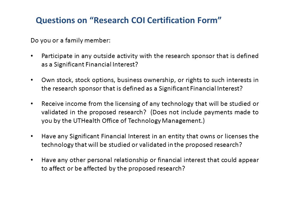 Questions on Research COI Certification Form Do you or a family member: Participate in any outside activity with the research sponsor that is defined as a Significant Financial Interest.