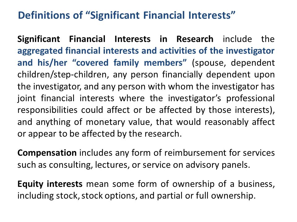 Definitions of Significant Financial Interests Significant Financial Interests in Research include the aggregated financial interests and activities of the investigator and his/her covered family members (spouse, dependent children/step-children, any person financially dependent upon the investigator, and any person with whom the investigator has joint financial interests where the investigator's professional responsibilities could affect or be affected by those interests), and anything of monetary value, that would reasonably affect or appear to be affected by the research.