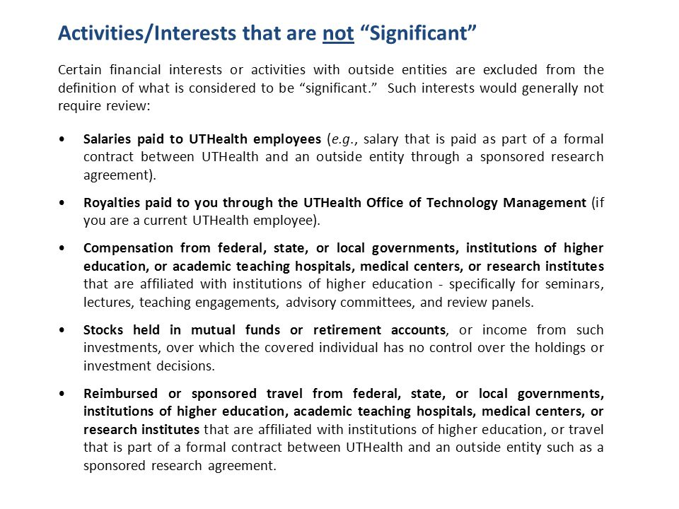 Activities/Interests that are not Significant Certain financial interests or activities with outside entities are excluded from the definition of what is considered to be significant. Such interests would generally not require review: Salaries paid to UTHealth employees (e.g., salary that is paid as part of a formal contract between UTHealth and an outside entity through a sponsored research agreement).