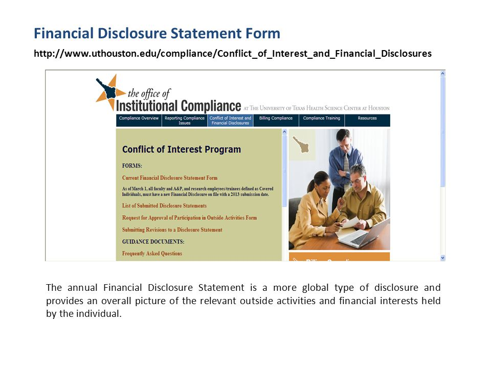 Financial Disclosure Statement Form http://www.uthouston.edu/compliance/Conflict_of_Interest_and_Financial_Disclosures The annual Financial Disclosure Statement is a more global type of disclosure and provides an overall picture of the relevant outside activities and financial interests held by the individual.
