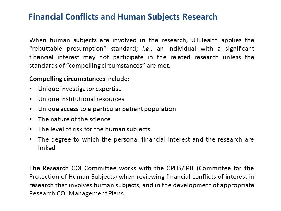 Financial Conflicts and Human Subjects Research When human subjects are involved in the research, UTHealth applies the rebuttable presumption standard; i.e., an individual with a significant financial interest may not participate in the related research unless the standards of compelling circumstances are met.