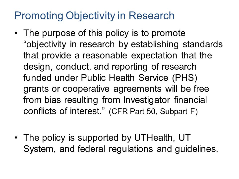 Promoting Objectivity in Research The purpose of this policy is to promote objectivity in research by establishing standards that provide a reasonable expectation that the design, conduct, and reporting of research funded under Public Health Service (PHS) grants or cooperative agreements will be free from bias resulting from Investigator financial conflicts of interest. (CFR Part 50, Subpart F) The policy is supported by UTHealth, UT System, and federal regulations and guidelines.