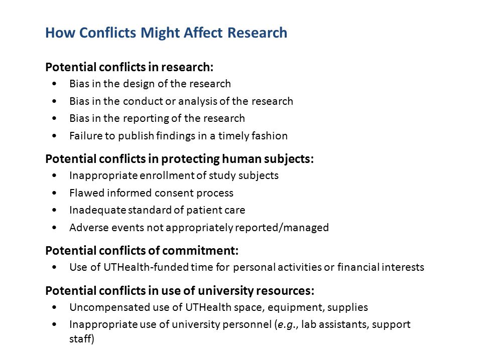 Potential conflicts in research: Bias in the design of the research Bias in the conduct or analysis of the research Bias in the reporting of the research Failure to publish findings in a timely fashion Potential conflicts in protecting human subjects: Inappropriate enrollment of study subjects Flawed informed consent process Inadequate standard of patient care Adverse events not appropriately reported/managed Potential conflicts of commitment: Use of UTHealth-funded time for personal activities or financial interests Potential conflicts in use of university resources: Uncompensated use of UTHealth space, equipment, supplies Inappropriate use of university personnel (e.g., lab assistants, support staff) How Conflicts Might Affect Research