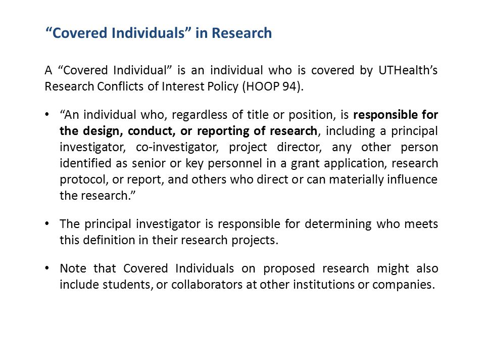 Covered Individuals in Research A Covered Individual is an individual who is covered by UTHealth's Research Conflicts of Interest Policy (HOOP 94).