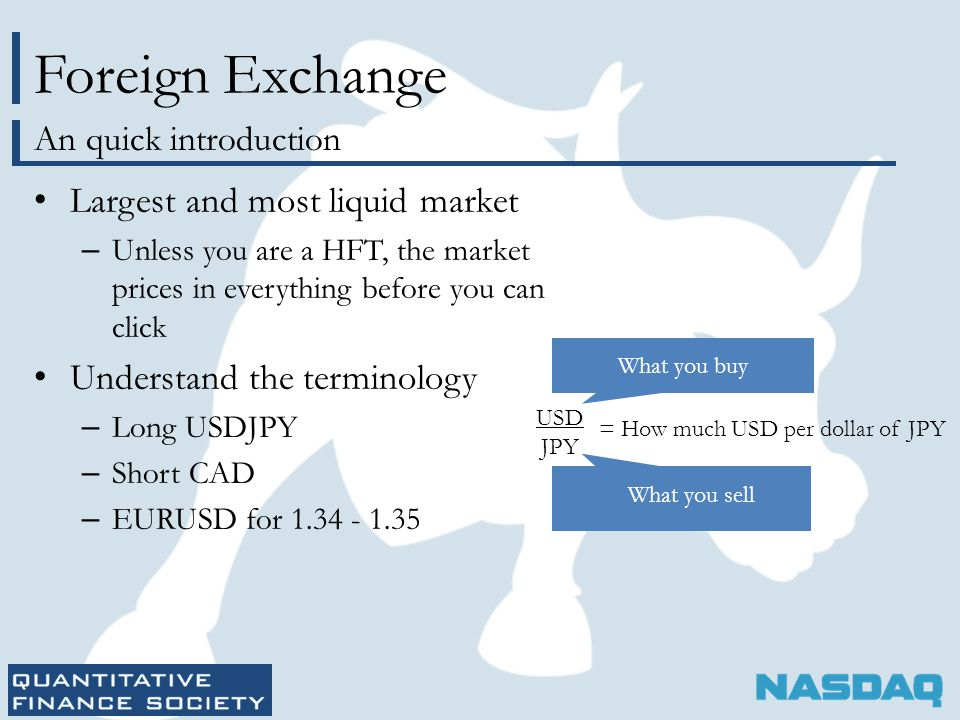 Foreign Exchange Largest and most liquid market – Unless you are a HFT, the market prices in everything before you can click Understand the terminology – Long USDJPY – Short CAD – EURUSD for 1.34 - 1.35 An quick introduction USD JPY = How much USD per dollar of JPY What you buy What you sell