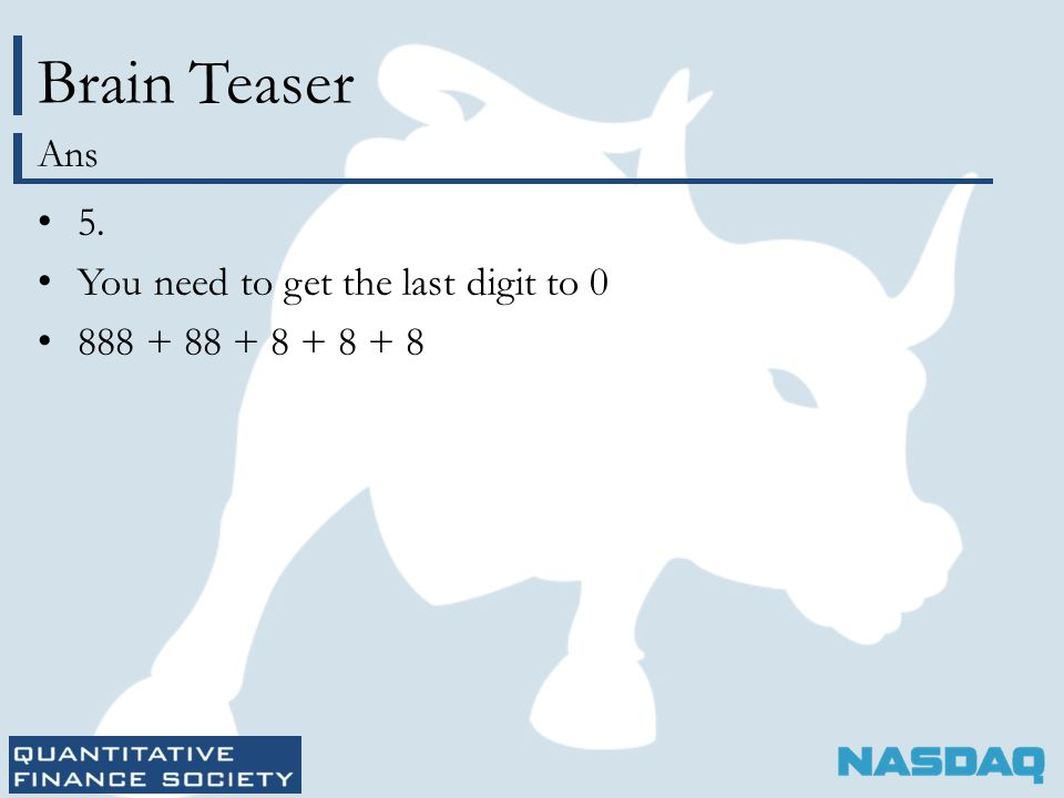 Brain Teaser 5. You need to get the last digit to 0 888 + 88 + 8 + 8 + 8 Ans