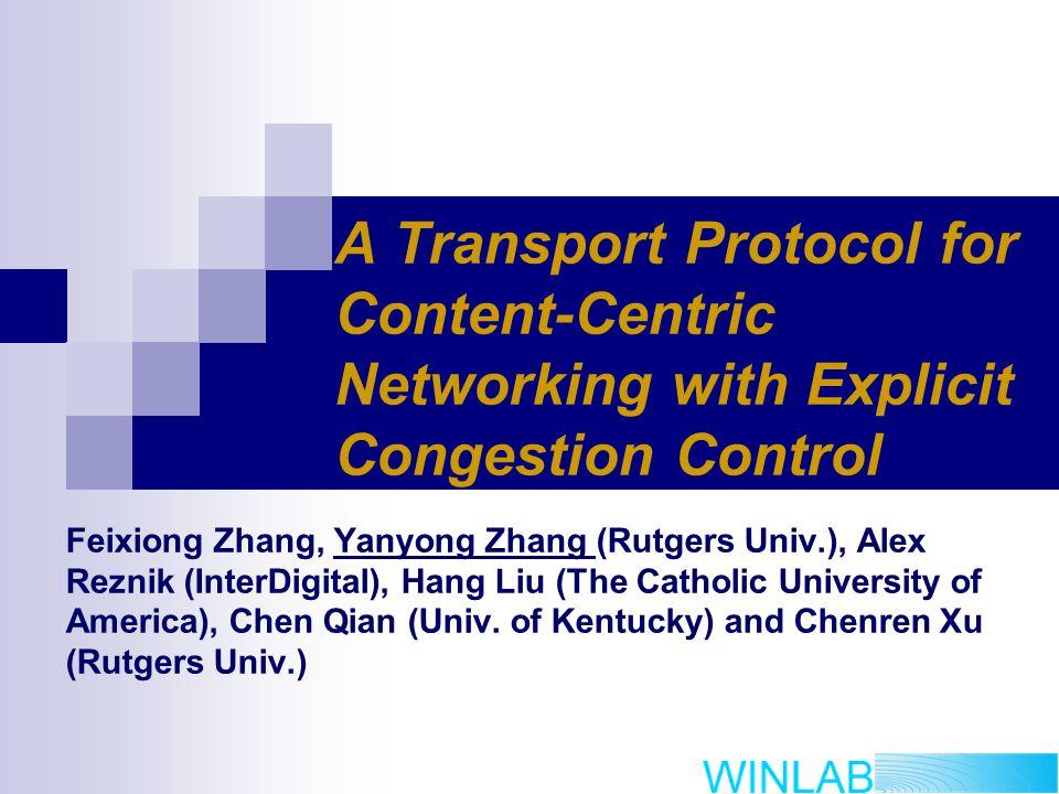 A Transport Protocol for Content-Centric Networking with Explicit Congestion Control Feixiong Zhang, Yanyong Zhang (Rutgers Univ.), Alex Reznik (InterDigital), Hang Liu (The Catholic University of America), Chen Qian (Univ.