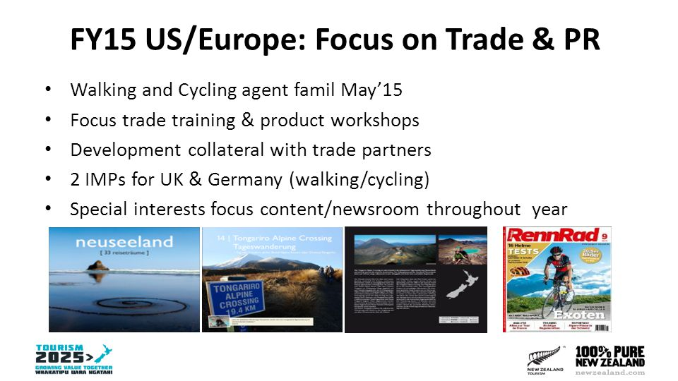 FY15 US/Europe: Focus on Trade & PR Walking and Cycling agent famil May'15 Focus trade training & product workshops Development collateral with trade partners 2 IMPs for UK & Germany (walking/cycling) Special interests focus content/newsroom throughout year