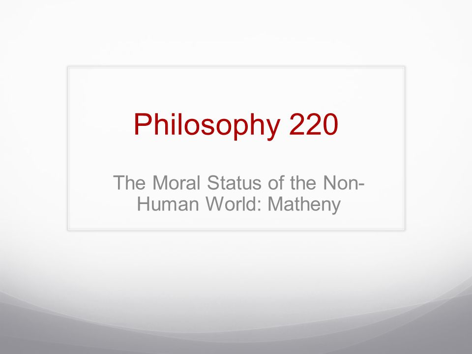 Philosophy 220 The Moral Status of the Non- Human World: Matheny