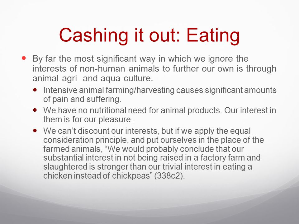 Cashing it out: Eating By far the most significant way in which we ignore the interests of non-human animals to further our own is through animal agri