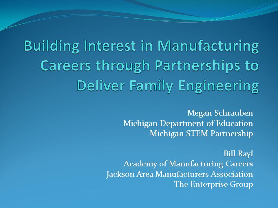 Megan Schrauben Michigan Department of Education Michigan STEM Partnership Bill Rayl Academy of Manufacturing Careers Jackson Area Manufacturers Association The Enterprise Group