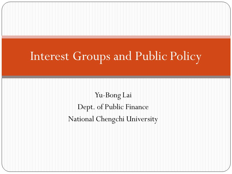 Yu-Bong Lai Dept. of Public Finance National Chengchi University Interest Groups and Public Policy