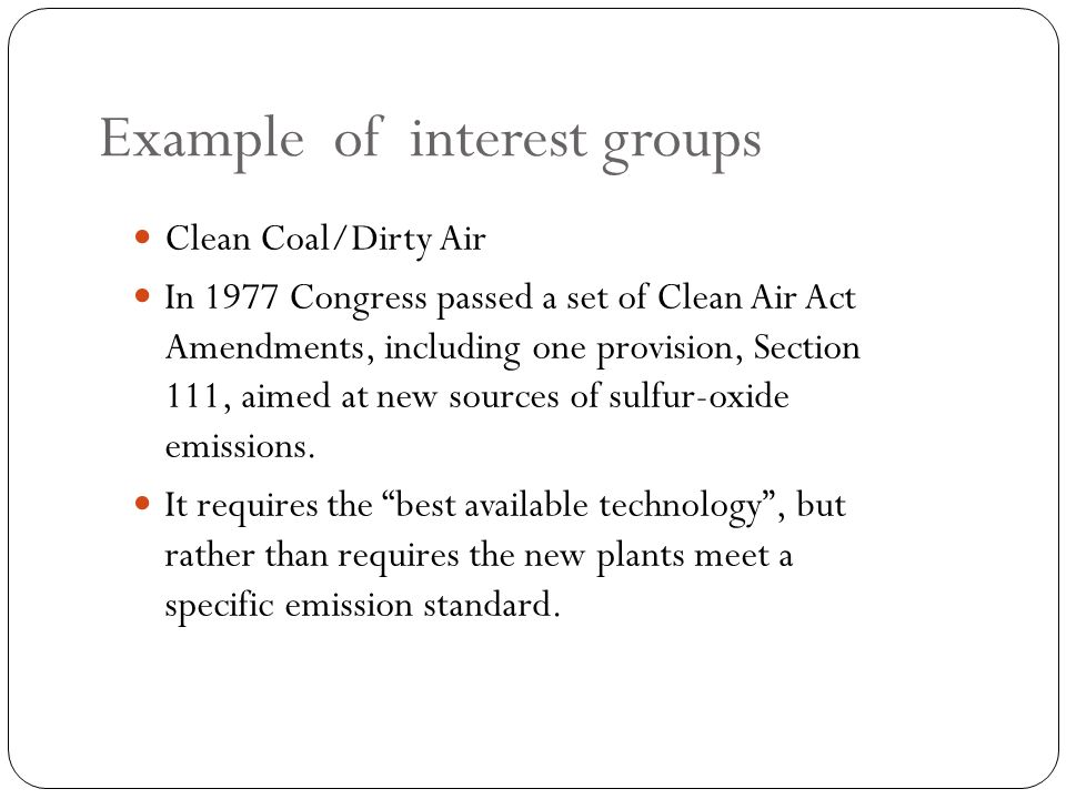 Example of interest groups Clean Coal/Dirty Air In 1977 Congress passed a set of Clean Air Act Amendments, including one provision, Section 111, aimed at new sources of sulfur-oxide emissions.