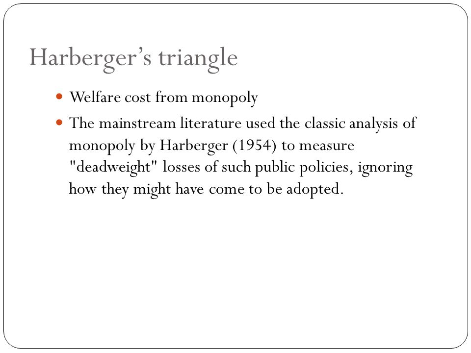 Harberger's triangle Welfare cost from monopoly The mainstream literature used the classic analysis of monopoly by Harberger (1954) to measure deadweight losses of such public policies, ignoring how they might have come to be adopted.