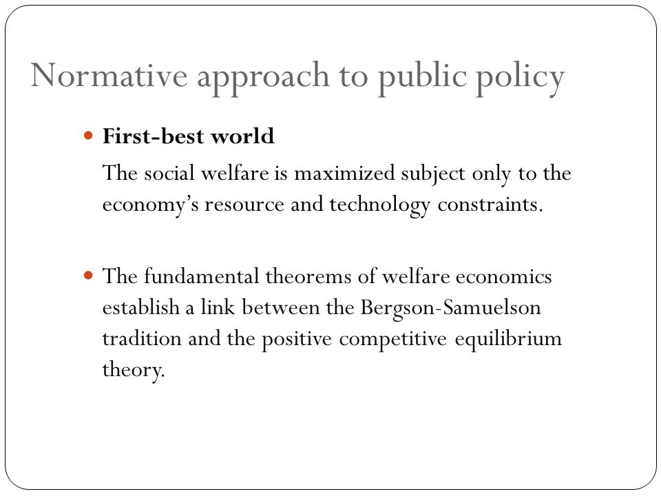 Normative approach to public policy First-best world The social welfare is maximized subject only to the economy's resource and technology constraints.