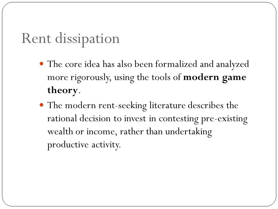 Rent dissipation The core idea has also been formalized and analyzed more rigorously, using the tools of modern game theory.