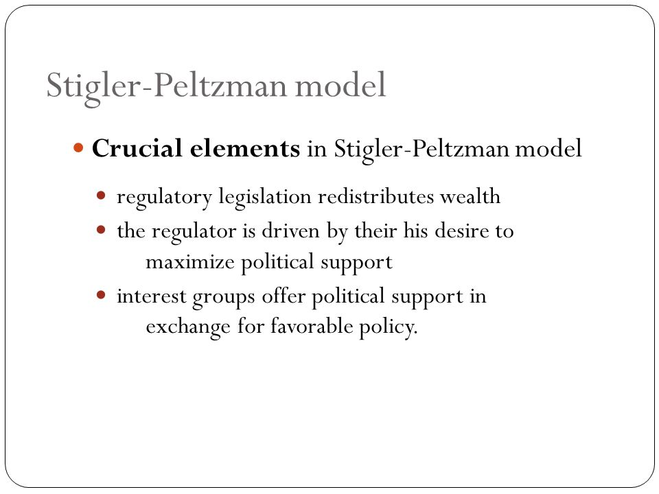 Stigler-Peltzman model Crucial elements in Stigler-Peltzman model regulatory legislation redistributes wealth the regulator is driven by their his desire to maximize political support interest groups offer political support in exchange for favorable policy.