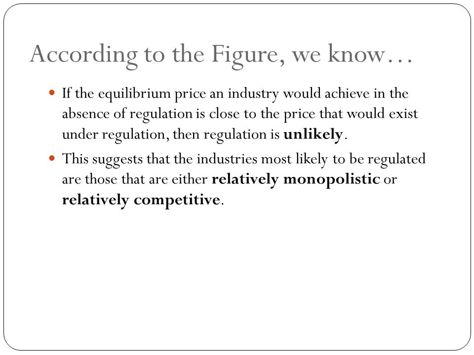 According to the Figure, we know… If the equilibrium price an industry would achieve in the absence of regulation is close to the price that would exist under regulation, then regulation is unlikely.
