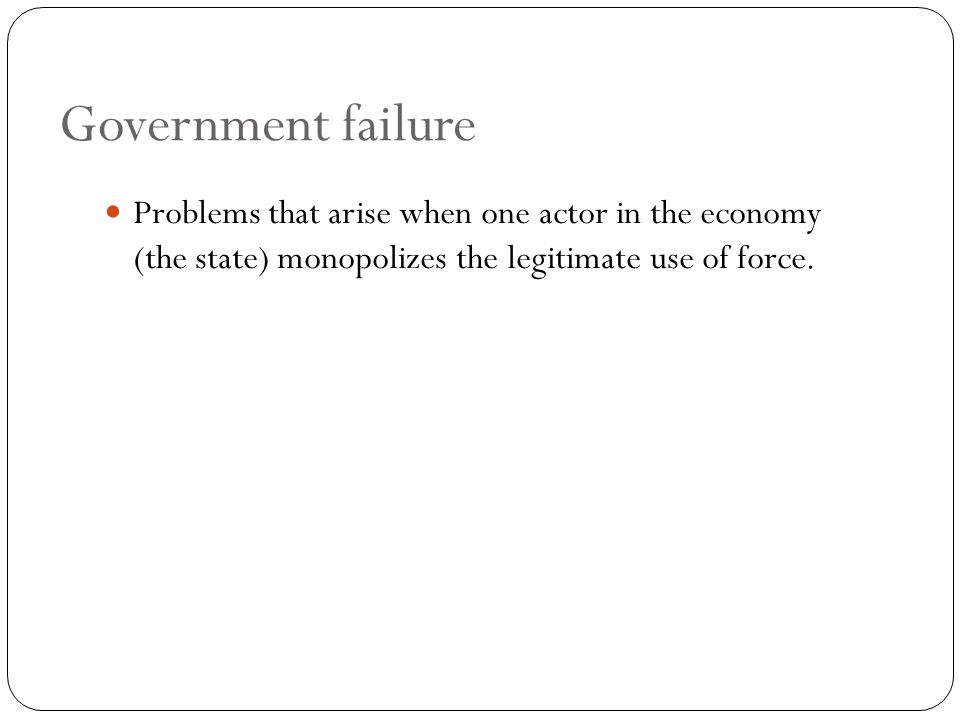 Government failure Problems that arise when one actor in the economy (the state) monopolizes the legitimate use of force.