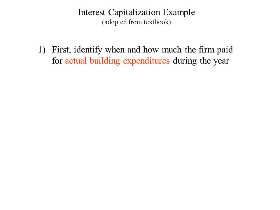 Interest Capitalization Example (adopted from textbook) 1)First, identify when and how much the firm paid for actual building expenditures during the year