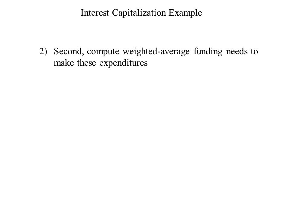 Interest Capitalization Example 2)Second, compute weighted-average funding needs to make these expenditures