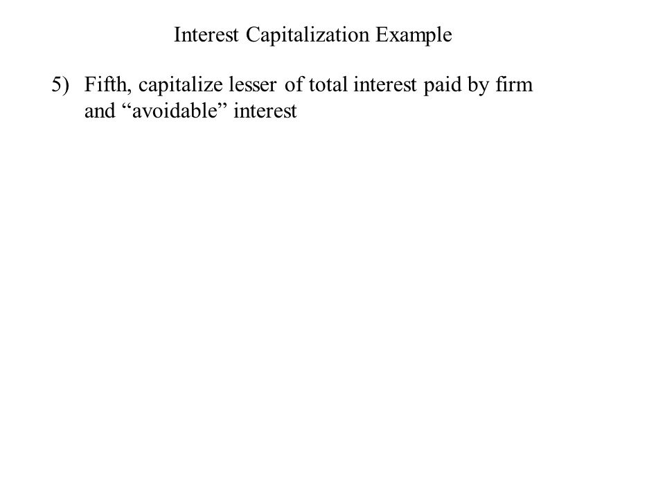 Interest Capitalization Example 5)Fifth, capitalize lesser of total interest paid by firm and avoidable interest