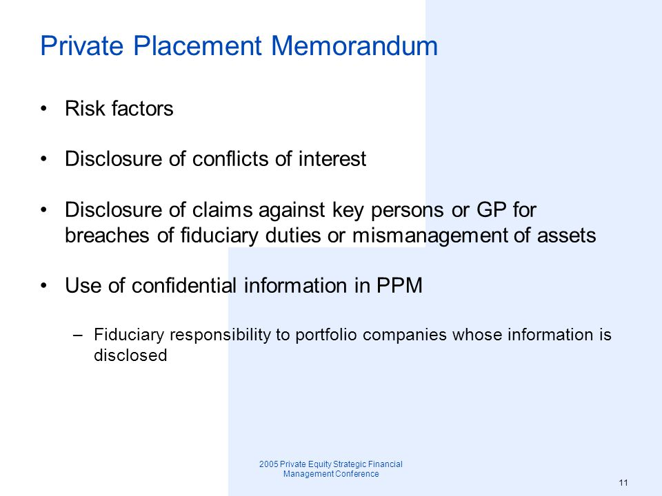 2005 Private Equity Strategic Financial Management Conference 12 Private Placement Memorandum Executive Summary – qualified in entirety by more detailed summary of terms and by Limited Partnership Agreement –Size of offering –Minimum subscription –Investor qualifications –Term –GP capital commitment –GP carried interest –Distribution methodology –Management fee –Cap on organizational expenses –Specific business strategy –Special conflict of interest concerns