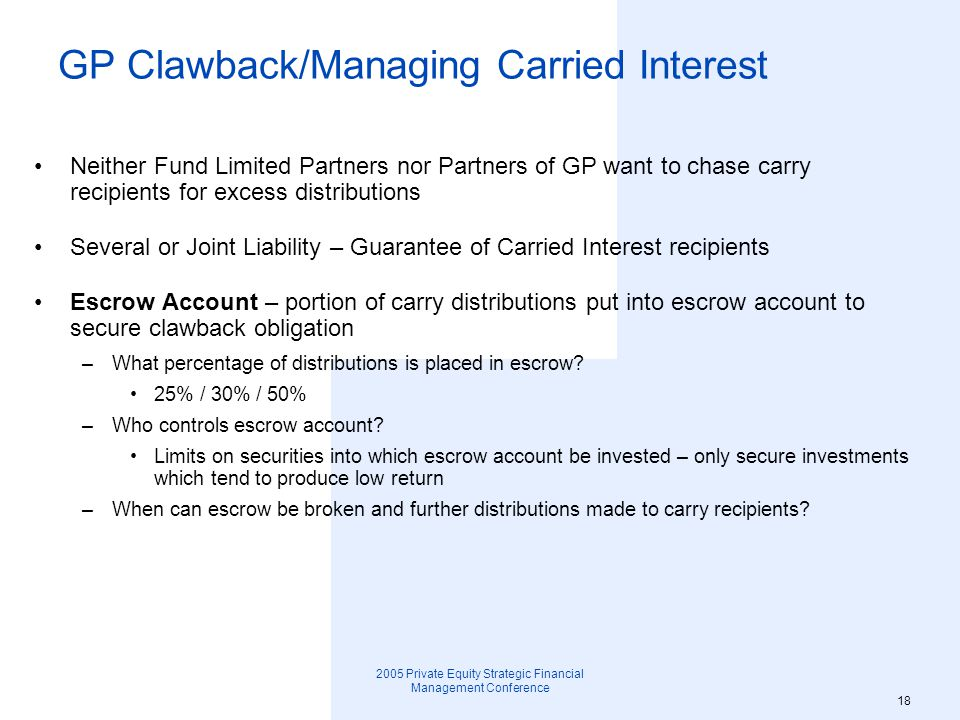 2005 Private Equity Strategic Financial Management Conference 19 GP Clawback/Managing Carried Interest Periodic or Annual True-up –GP clawback is due on termination of Fund –LPs may require escrowed money be put back into Partnership based on amount GP would have to return if Partnership terminated at true-up date –Requirement for carry recipients to go out-of-pocket pre-termination of Partnership (GP may prefer this as it may obviate requirement to chase people)