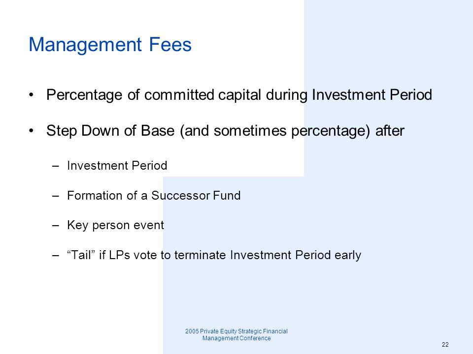 2005 Private Equity Strategic Financial Management Conference 23 No Fault and For Cause Terminations Percentage to trigger GP Removal or Fund Termination Cause definition –Felony conviction of key principal –Gross negligence –Material breach of LPA –Bankruptcy of GP – Key person event Treatment of GP carry