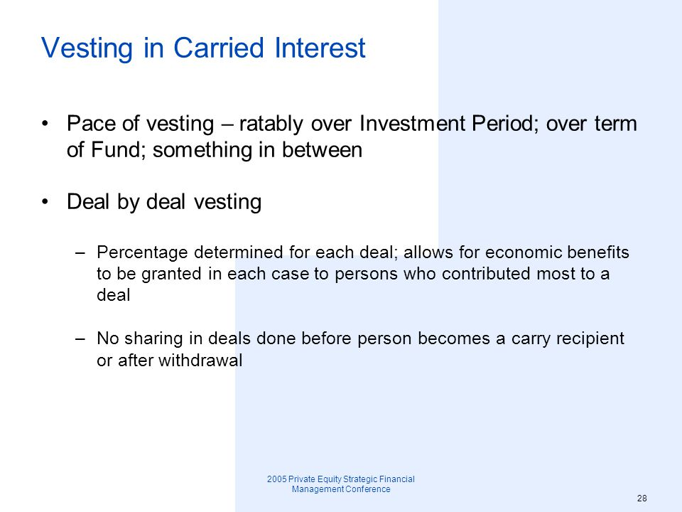 2005 Private Equity Strategic Financial Management Conference 29 Fixed percentage –Over life of Fund –Determined annually –Discretion to change during year in respect of unfunded investments Cliff to start vesting Accelerated vesting –Senior professionals –Participants in fundraising –Long-term employees –Active Participant when deal is realized Vesting in Carried Interest