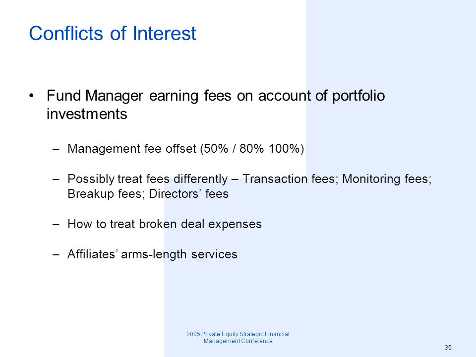 2005 Private Equity Strategic Financial Management Conference 37 Co-investment No cherry picking by GP and its affiliates –Annual Fixed Percentage for GP co-investment in all deals LP first look at co-investments Permitted to show co-investments exclusively to certain parties that provide some strategic importance to the Fund