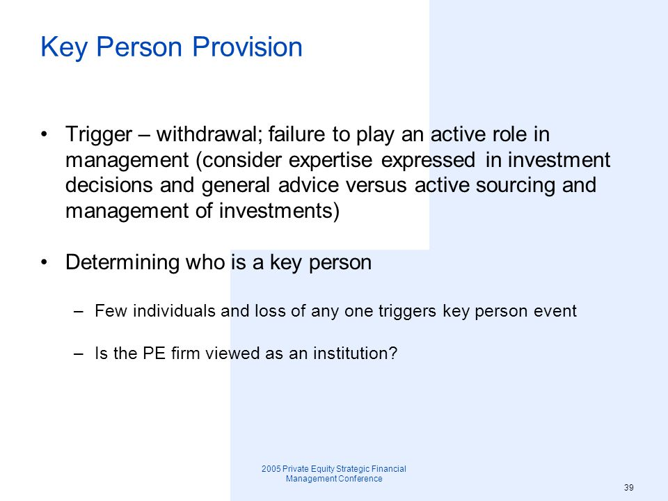 2005 Private Equity Strategic Financial Management Conference 40 Balancing desire for larger group to avoid key person trigger against giving leverage as a key person to non- senior members Key Person Provision