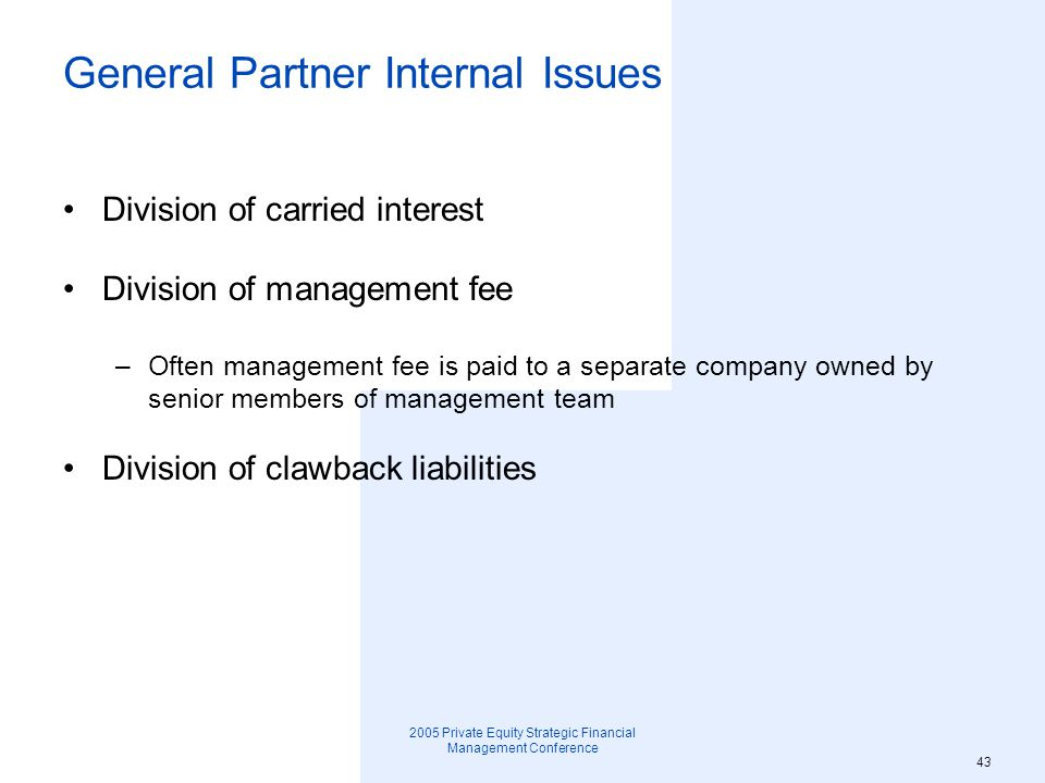 2005 Private Equity Strategic Financial Management Conference 44 General Partner Internal Issues Vesting Decision making process –Investments –Internal governance –Carried interest allocation