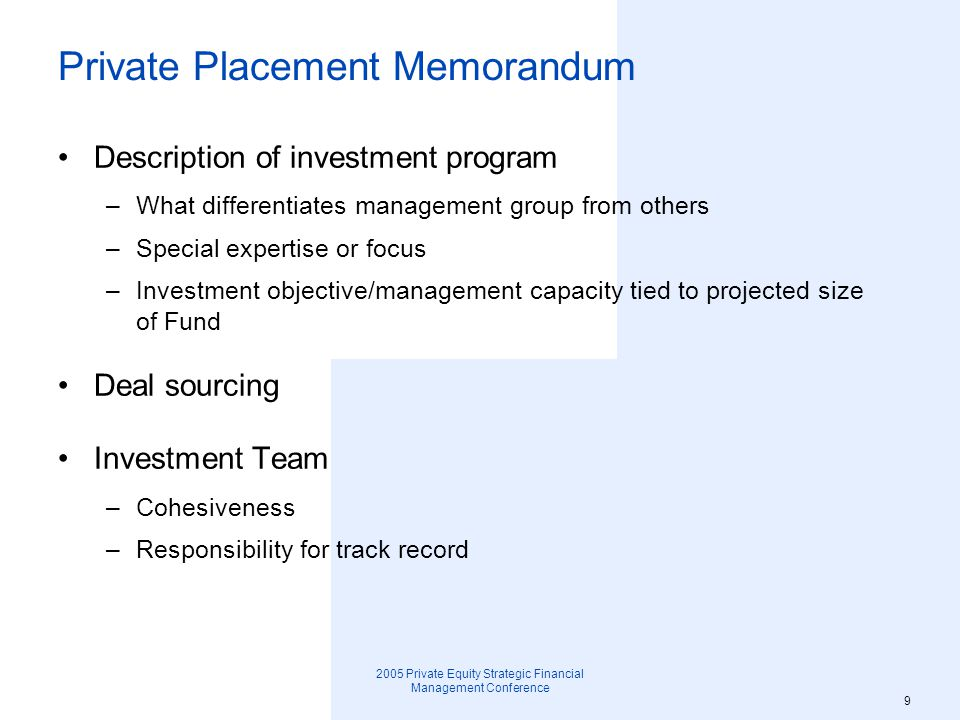 2005 Private Equity Strategic Financial Management Conference 10 Private Placement Memorandum Track Record –State assumptions clearly regarding historical performance and projections of future results; how are unrealized investments valued (e.g., values of public securities in portfolio; subsidiaries not subject to limitations on sale).