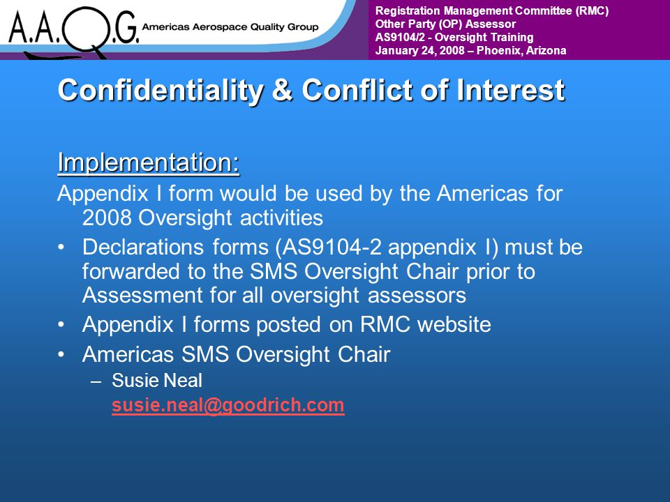 Registration Management Committee (RMC) Other Party (OP) Assessor AS9104/2 - Oversight Training January 24, 2008 – Phoenix, Arizona Confidentiality & Conflict of Interest Implementation: Appendix I form would be used by the Americas for 2008 Oversight activities Declarations forms (AS9104-2 appendix I) must be forwarded to the SMS Oversight Chair prior to Assessment for all oversight assessors Appendix I forms posted on RMC website Americas SMS Oversight Chair – –Susie Neal susie.neal@goodrich.com