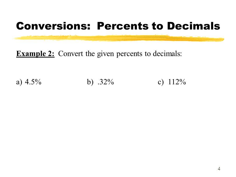 5 Conversions: Decimals to Percents Example 3: Convert the given decimals to percents: a) 0.06b) 5c) 0.11