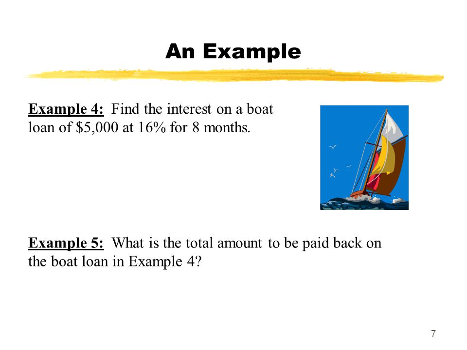 7 An Example Example 4: Find the interest on a boat loan of $5,000 at 16% for 8 months. Example 5: What is the total amount to be paid back on the boa