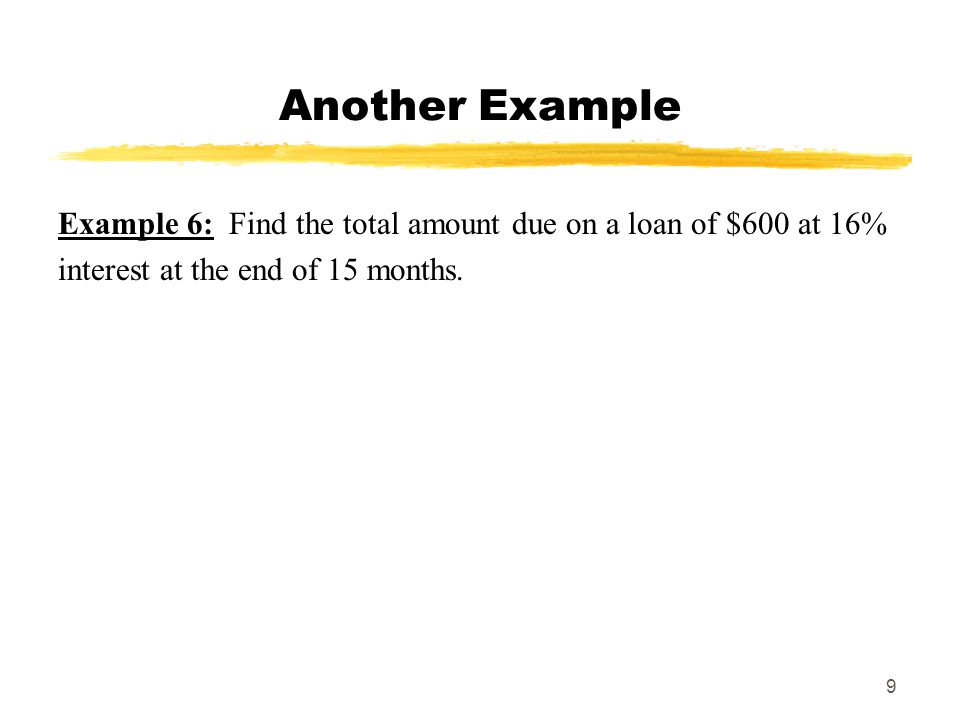 10 Another Example Example 7: A loan of $10,000 was repaid at the end of 6 months.