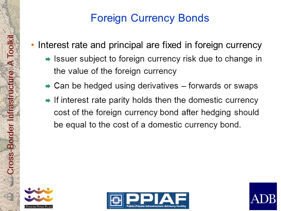 Cross-Border Infrastructure: A Toolkit Foreign Currency Bonds Interest rate and principal are fixed in foreign currency  Issuer subject to foreign currency risk due to change in the value of the foreign currency  Can be hedged using derivatives – forwards or swaps  If interest rate parity holds then the domestic currency cost of the foreign currency bond after hedging should be equal to the cost of a domestic currency bond.