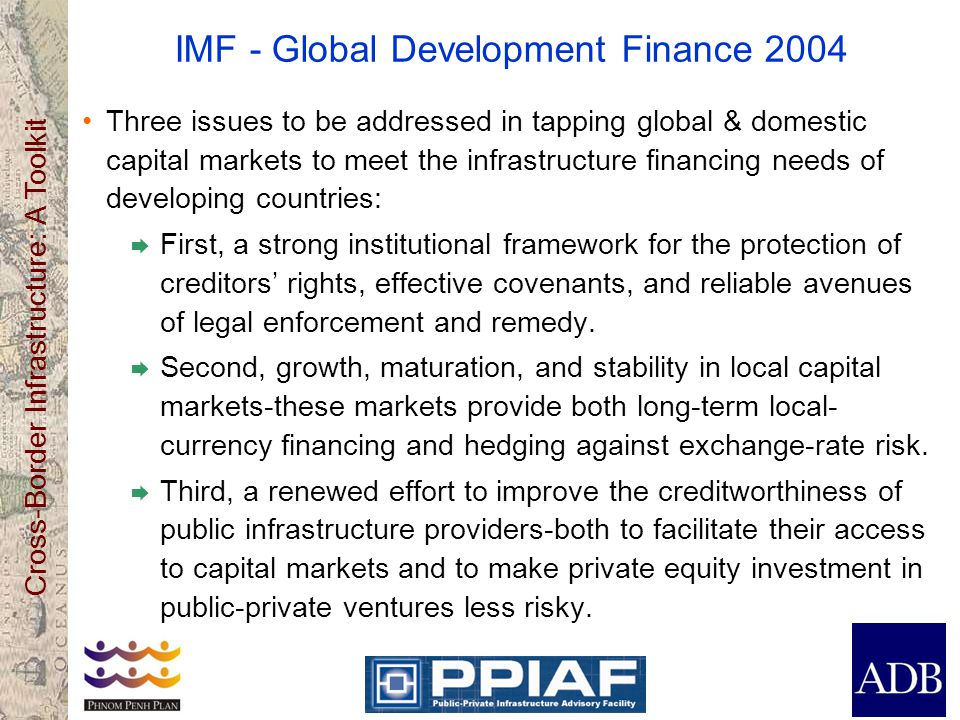 Cross-Border Infrastructure: A Toolkit IMF - Global Development Finance 2004 Three issues to be addressed in tapping global & domestic capital markets to meet the infrastructure financing needs of developing countries:  First, a strong institutional framework for the protection of creditors' rights, effective covenants, and reliable avenues of legal enforcement and remedy.