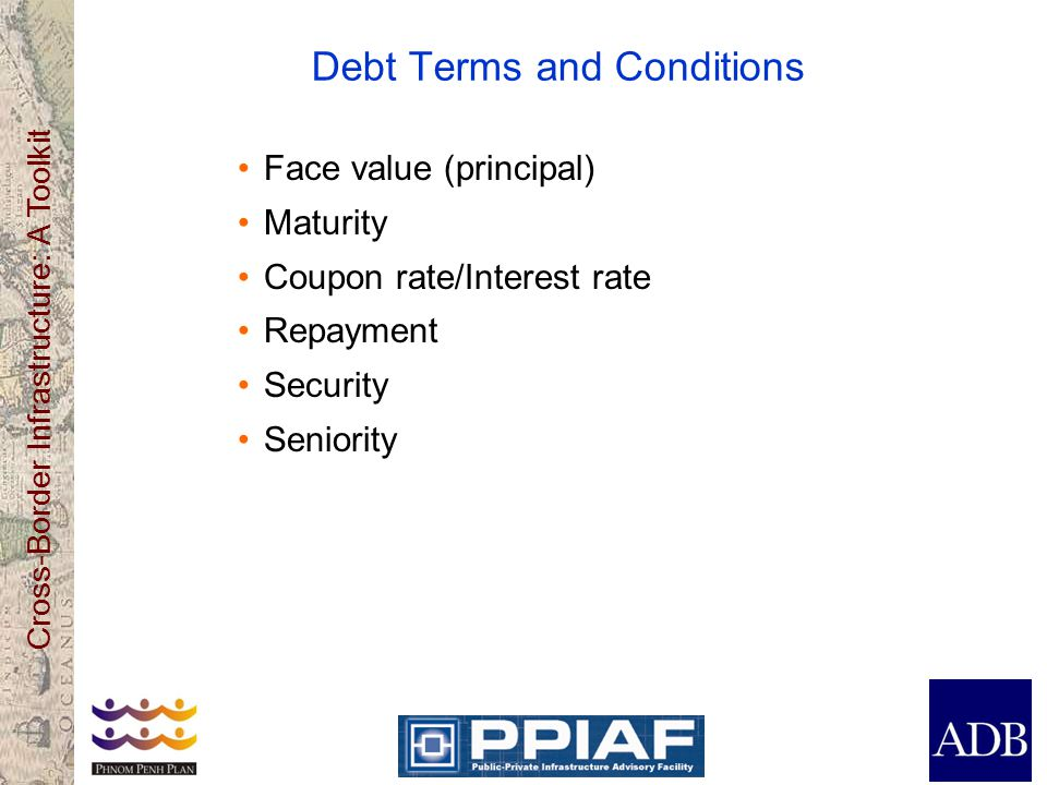 Cross-Border Infrastructure: A Toolkit Debt Terms and Conditions Face value (principal) Maturity Coupon rate/Interest rate Repayment Security Seniority
