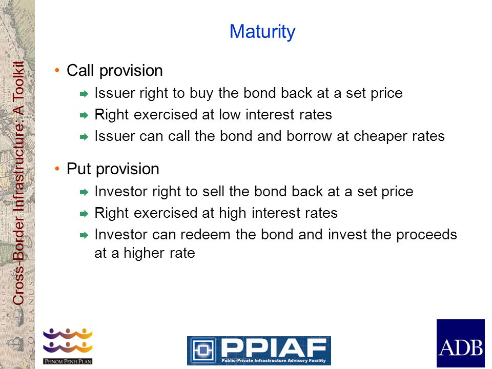 Cross-Border Infrastructure: A Toolkit Interest Rate Fixed  Interest fixed for the life of the bond  Bond value fluctuates with market interest rates  Bond value converges to face value at maturity Floating  Interest defined as a base interest rate, e.g., LIBOR +/- spread  Bond value = face value after interest reset Fixed/floating interest rate can be changed using interest rate swaps.