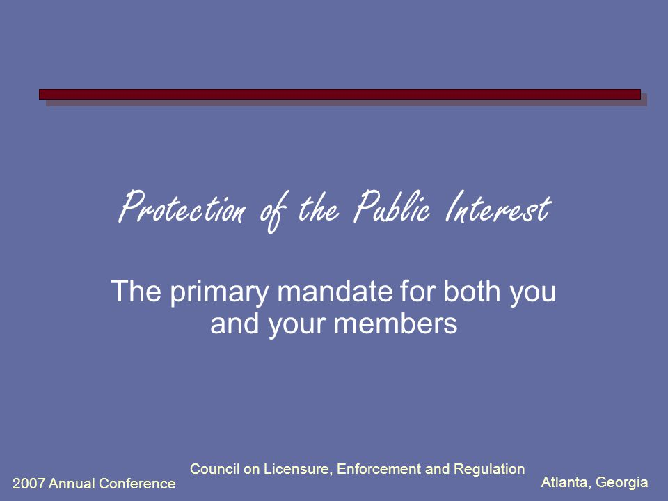 Atlanta, Georgia 2007 Annual Conference Council on Licensure, Enforcement and Regulation Protection of the Public Interest The primary mandate for both you and your members
