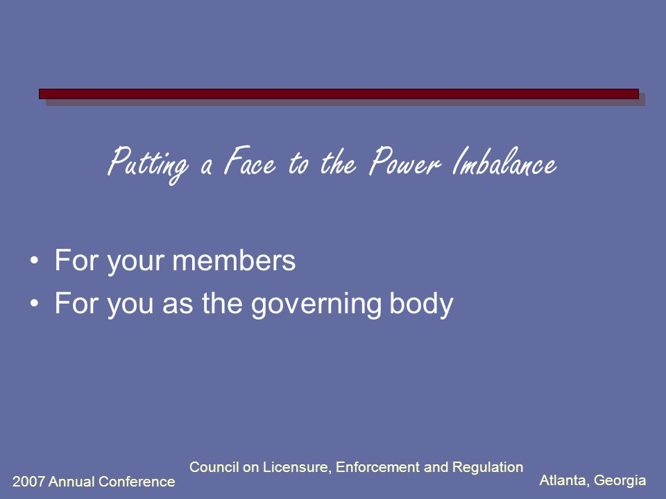 Atlanta, Georgia 2007 Annual Conference Council on Licensure, Enforcement and Regulation Putting a Face to the Power Imbalance For your members For you as the governing body