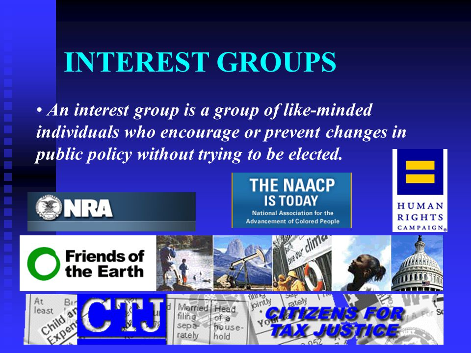 INTEREST GROUPS An interest group is a group of like-minded individuals who encourage or prevent changes in public policy without trying to be elected