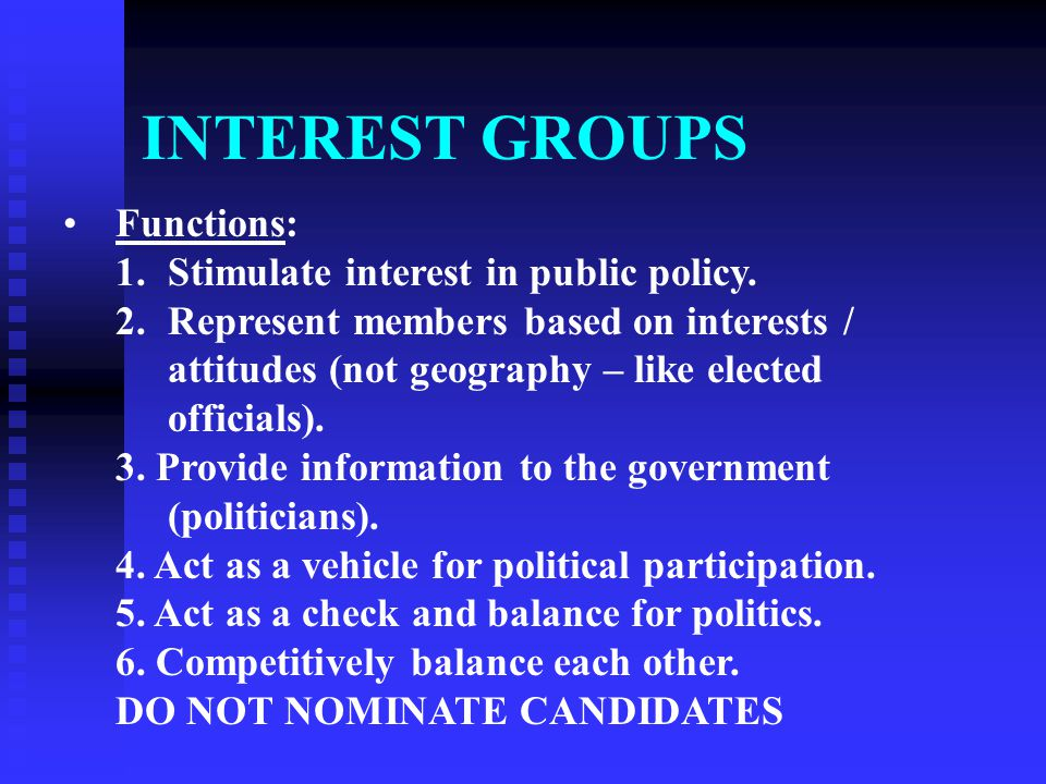 INTEREST GROUPS Functions: 1.Stimulate interest in public policy. 2.Represent members based on interests / attitudes (not geography – like elected off