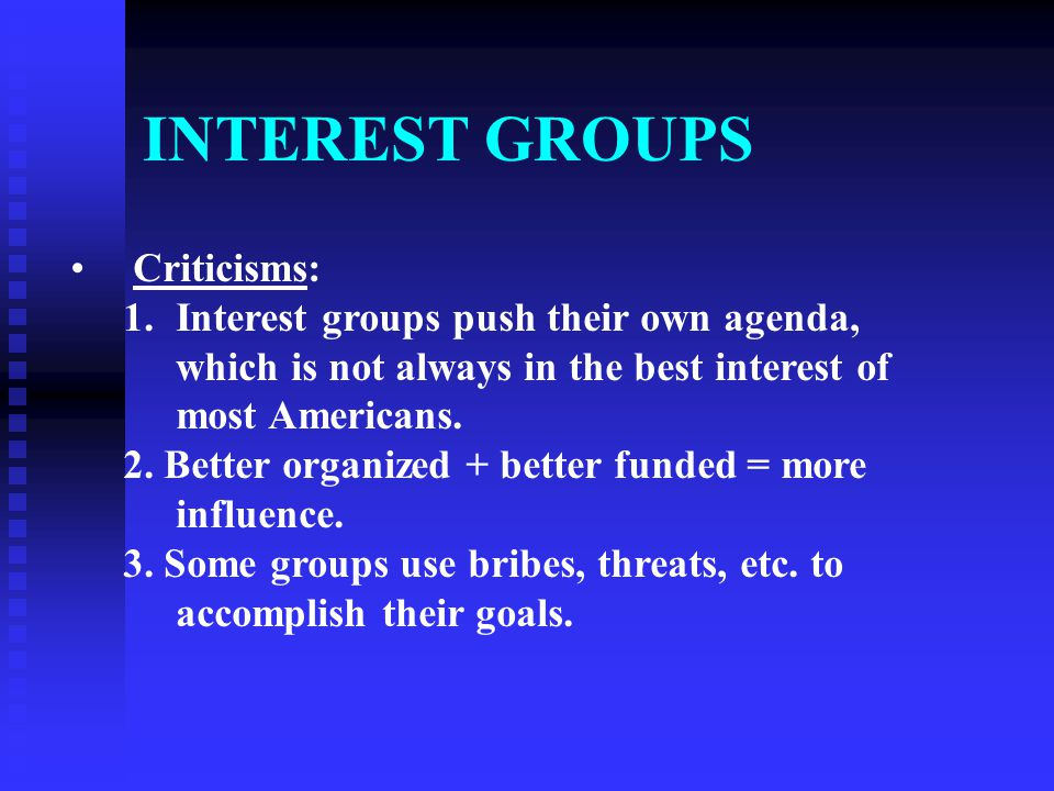 INTEREST GROUPS Criticisms: 1.Interest groups push their own agenda, which is not always in the best interest of most Americans. 2. Better organized +