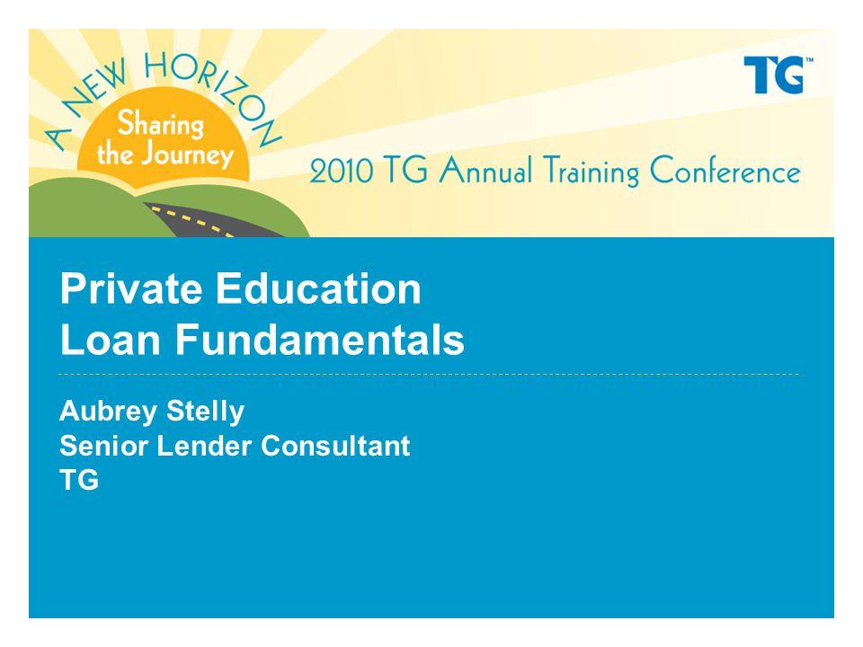 Private Education Loan Fundamentals Aubrey Stelly Senior Lender Consultant TG